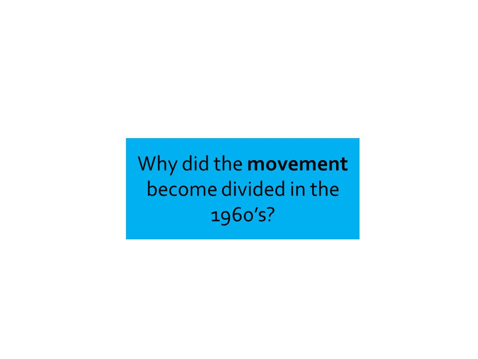 Why did the movement become divided in the 1960's