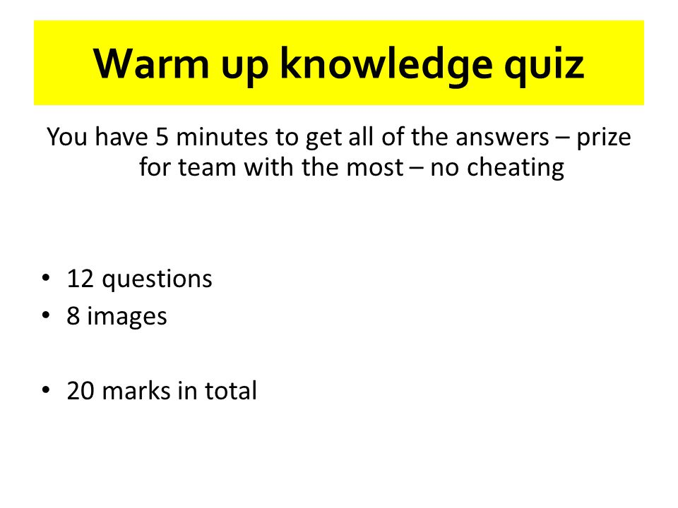 Warm up knowledge quiz You have 5 minutes to get all of the answers – prize for team with the most – no cheating.