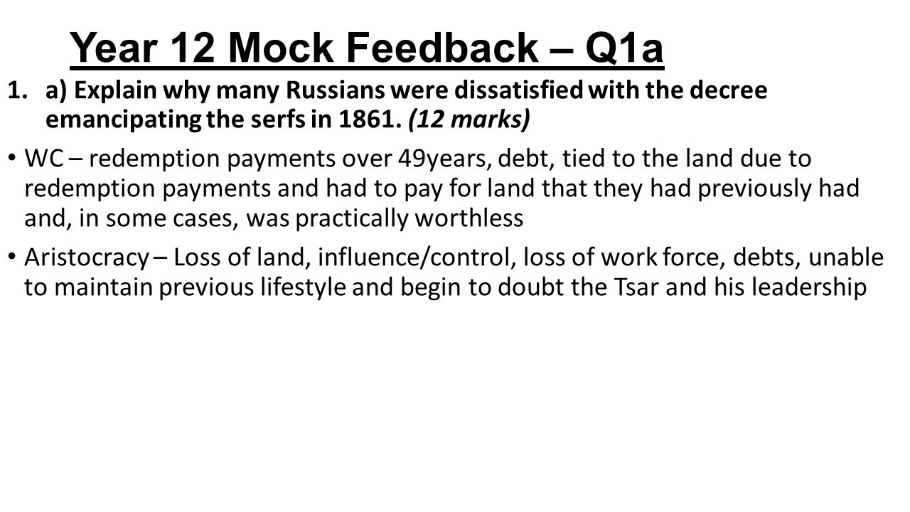 Year 12 Mock Feedback – Q1a a) Explain why many Russians were dissatisfied with the decree emancipating the serfs in 1861. (12 marks)