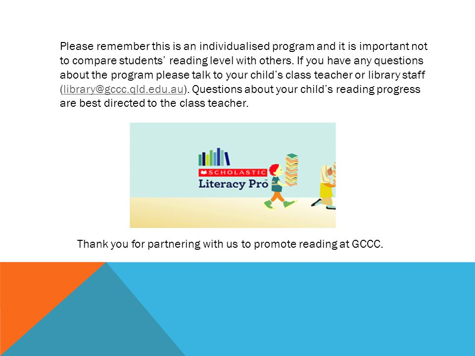 Please remember this is an individualised program and it is important not to compare students' reading level with others. If you have any questions about the program please talk to your child's class teacher or library staff (library@gccc.qld.edu.au). Questions about your child's reading progress are best directed to the class teacher.