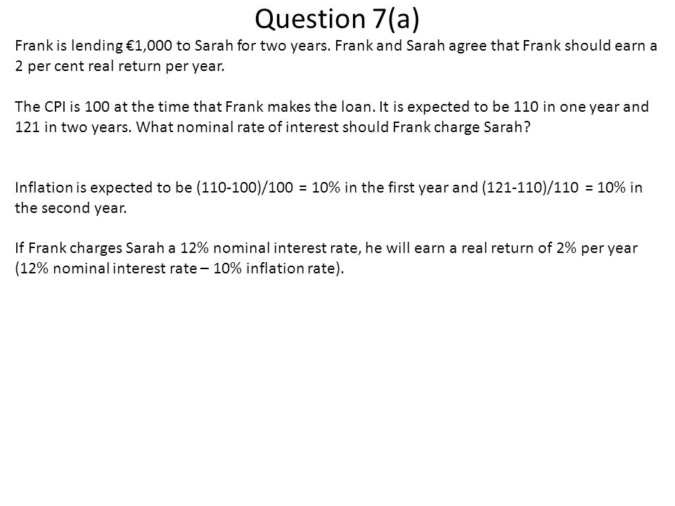 Question 7(a) Frank is lending €1,000 to Sarah for two years. Frank and Sarah agree that Frank should earn a 2 per cent real return per year.
