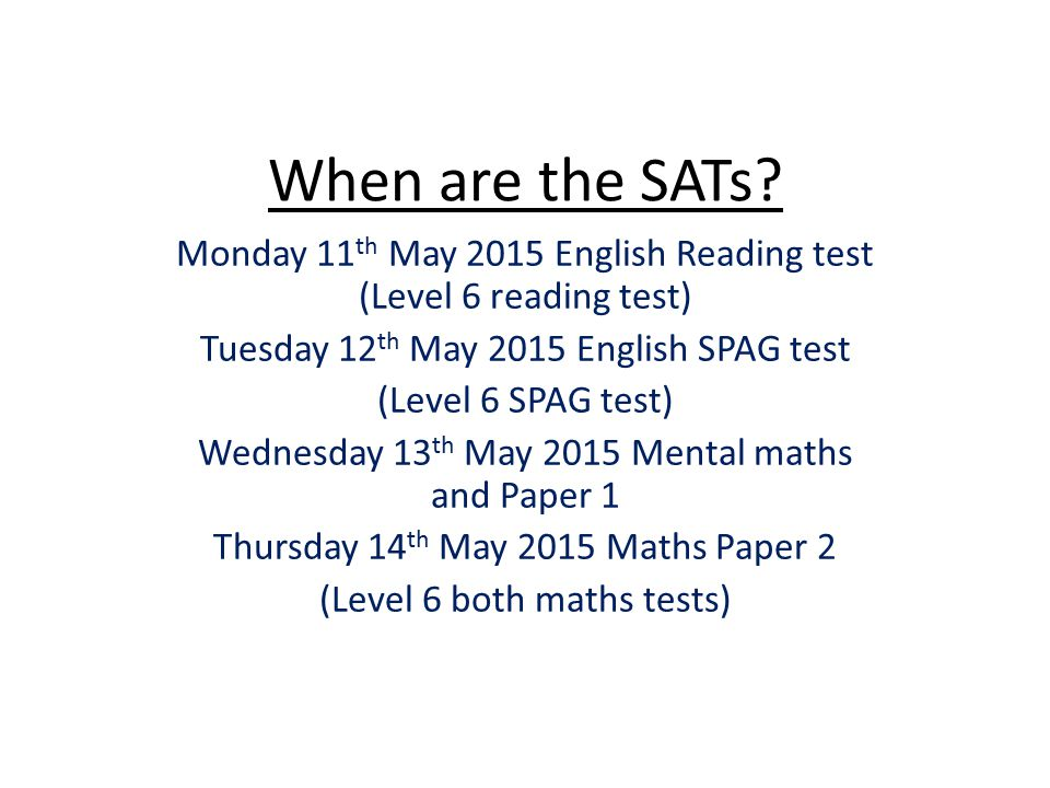 When are the SATs Monday 11th May 2015 English Reading test (Level 6 reading test) Tuesday 12th May 2015 English SPAG test.