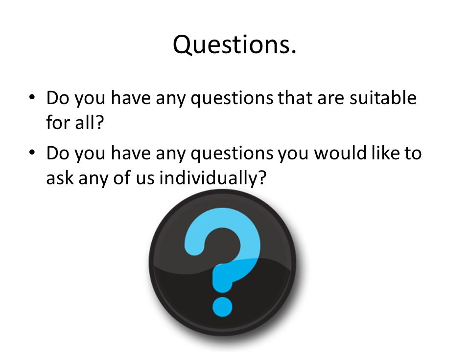Questions. Do you have any questions that are suitable for all