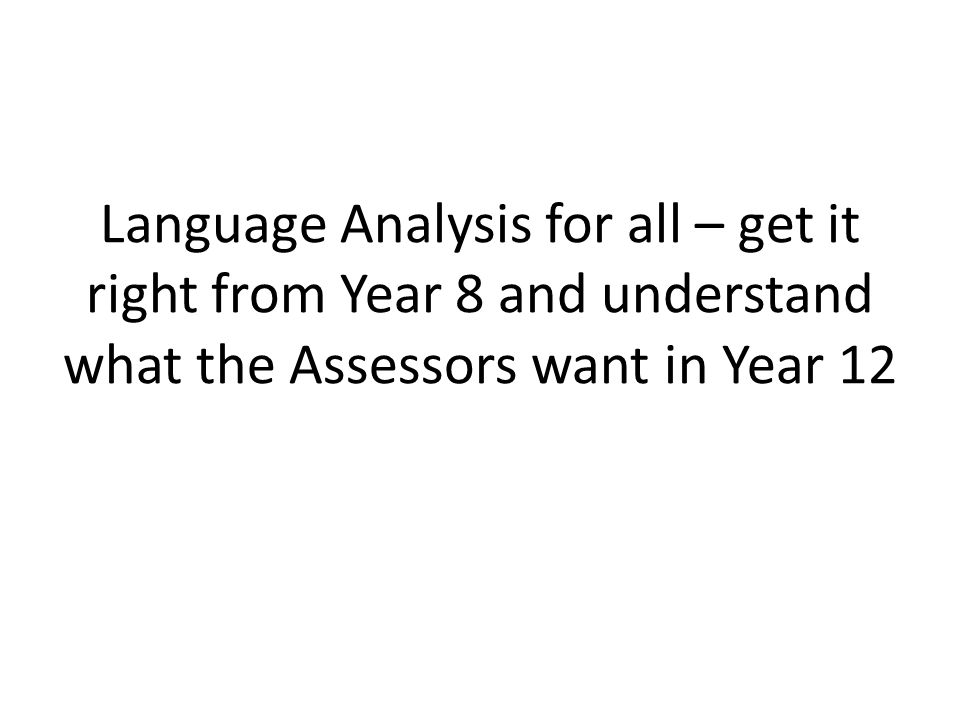 Language Analysis for all – get it right from Year 8 and understand what the Assessors want in Year 12