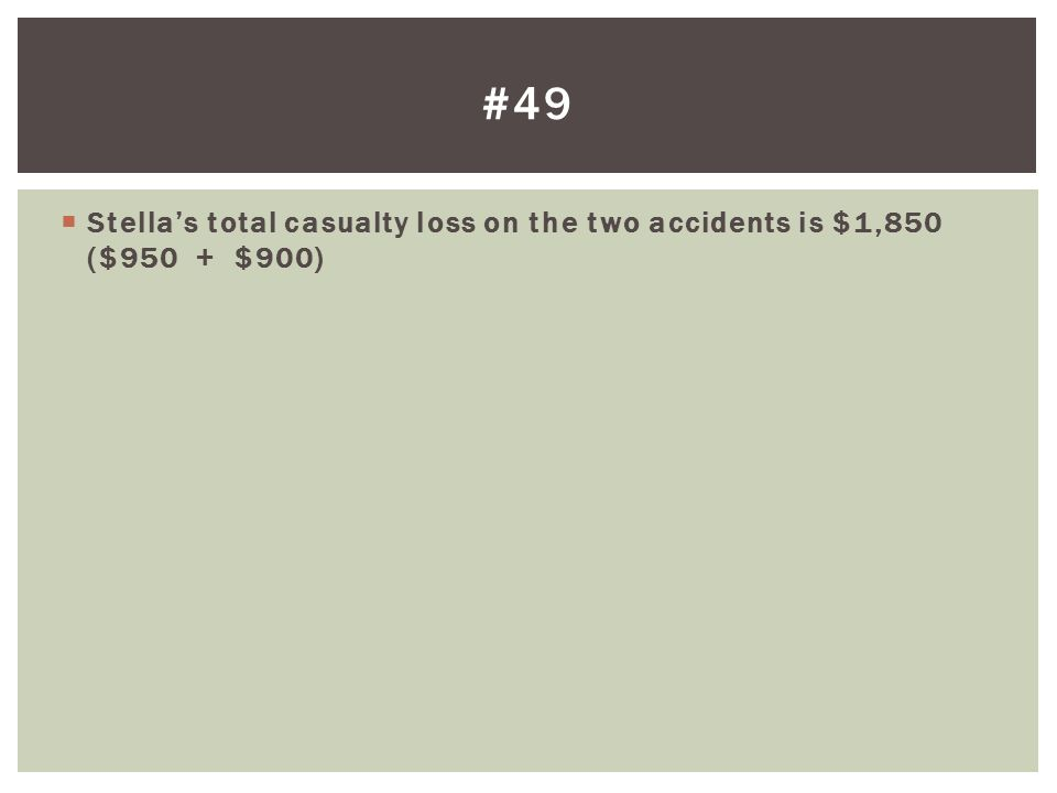 #49 Stella's total casualty loss on the two accidents is $1,850 ($950 + $900)