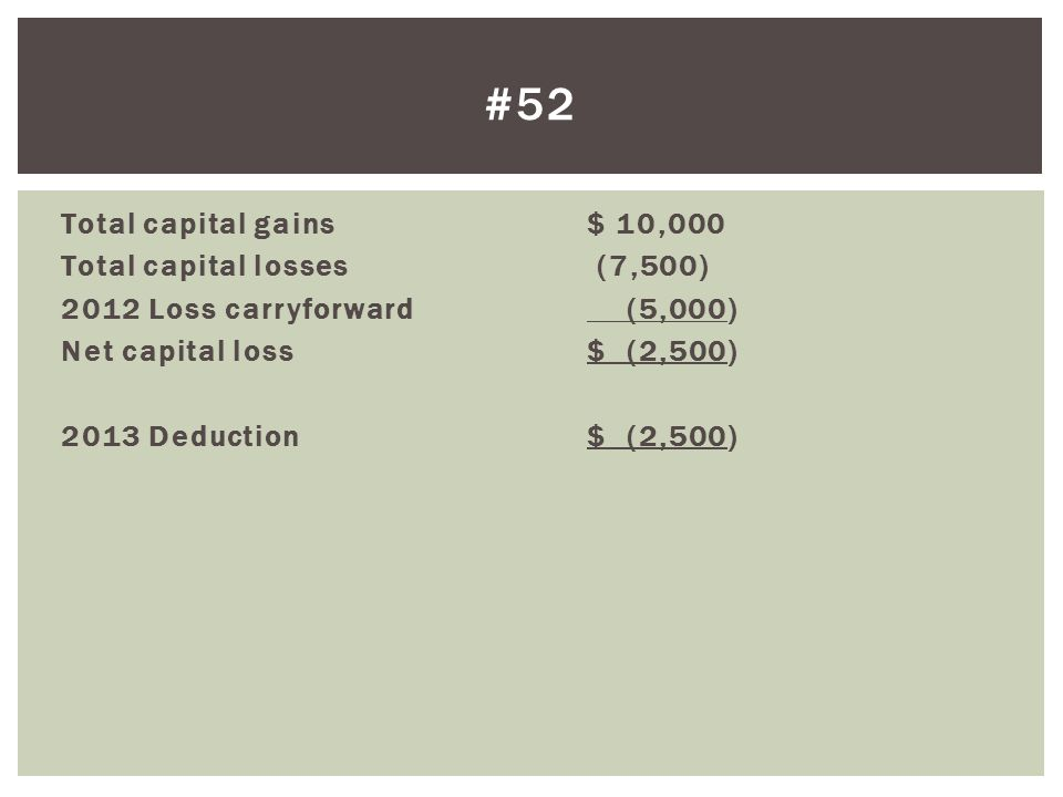 #52 Total capital gains $ 10,000 Total capital losses (7,500) 2012 Loss carryforward (5,000) Net capital loss $ (2,500) 2013 Deduction $ (2,500)