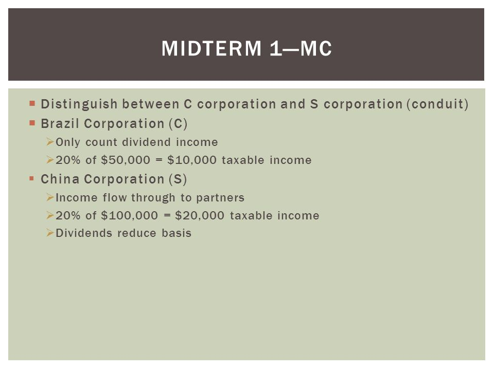 Midterm 1—MC Distinguish between C corporation and S corporation (conduit) Brazil Corporation (C) Only count dividend income.