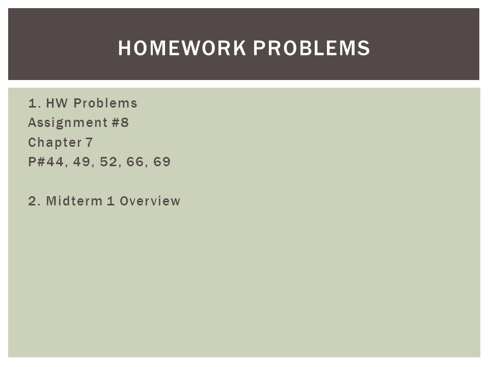 Homework Problems 1. HW Problems Assignment #8 Chapter 7 P#44, 49, 52, 66, 69 2. Midterm 1 Overview