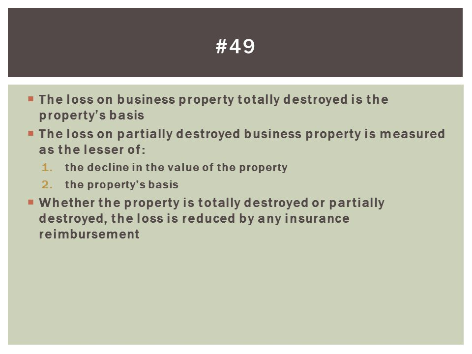 #49 The loss on business property totally destroyed is the property's basis.