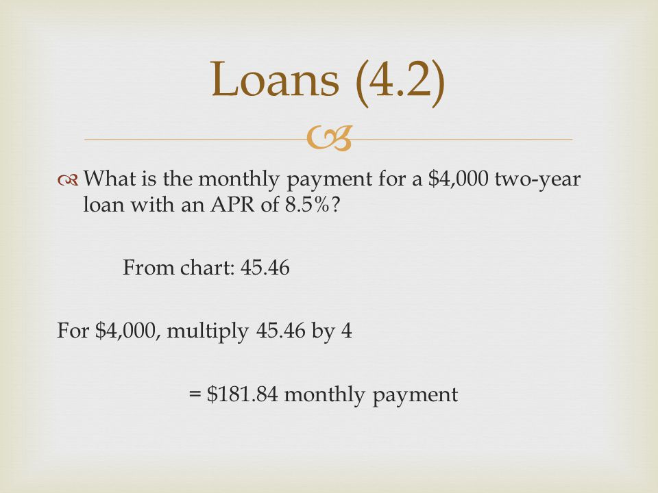 Loans (4.2) What is the monthly payment for a $4,000 two-year loan with an APR of 8.5% From chart: 45.46.