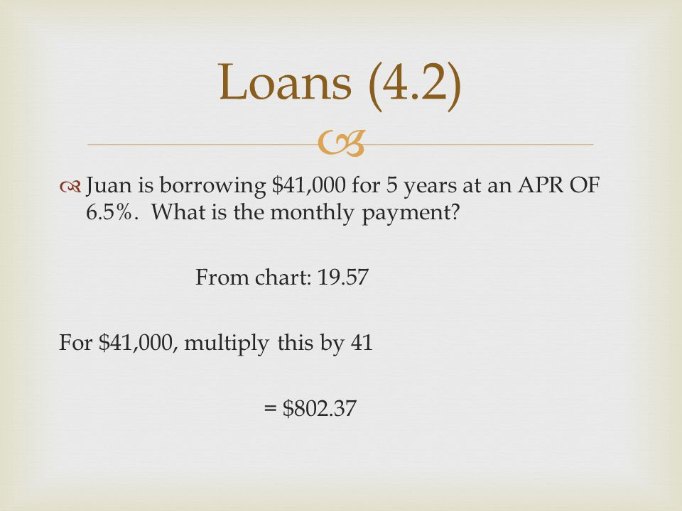 Loans (4.2) Juan is borrowing $41,000 for 5 years at an APR OF 6.5%. What is the monthly payment From chart: 19.57.