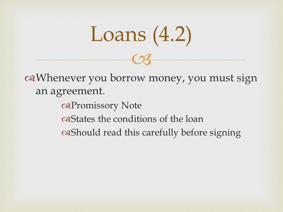 Loans (4.2) Whenever you borrow money, you must sign an agreement.