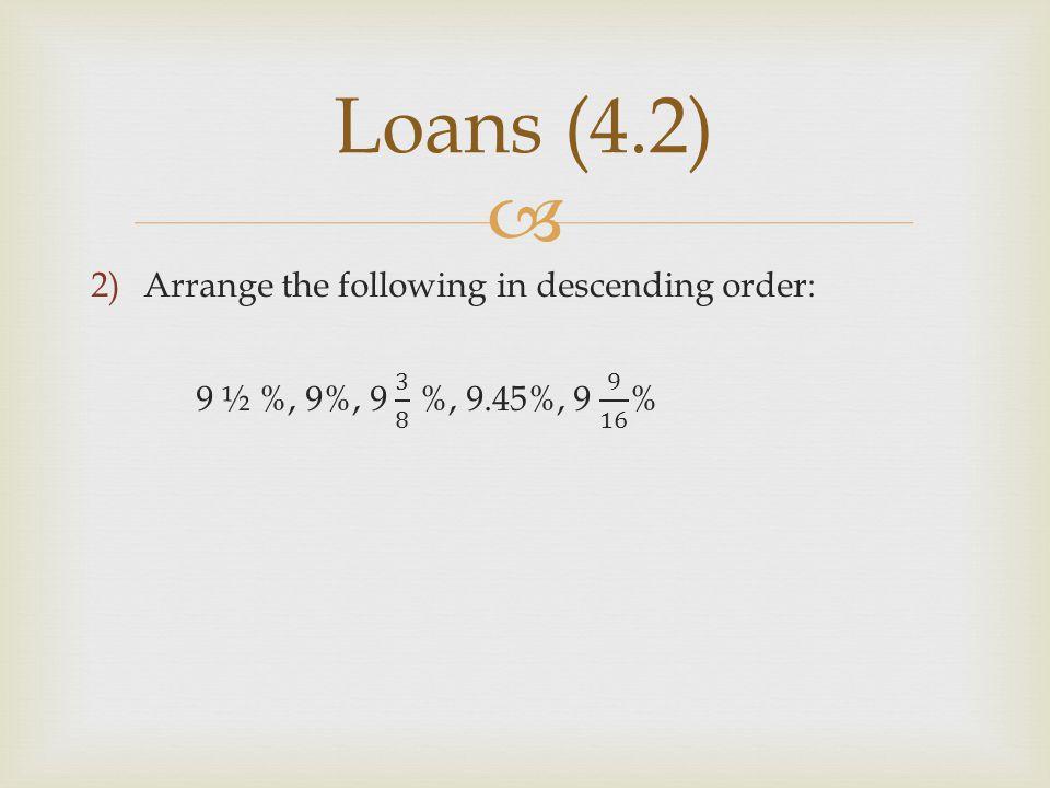 Loans (4.2) Arrange the following in descending order: