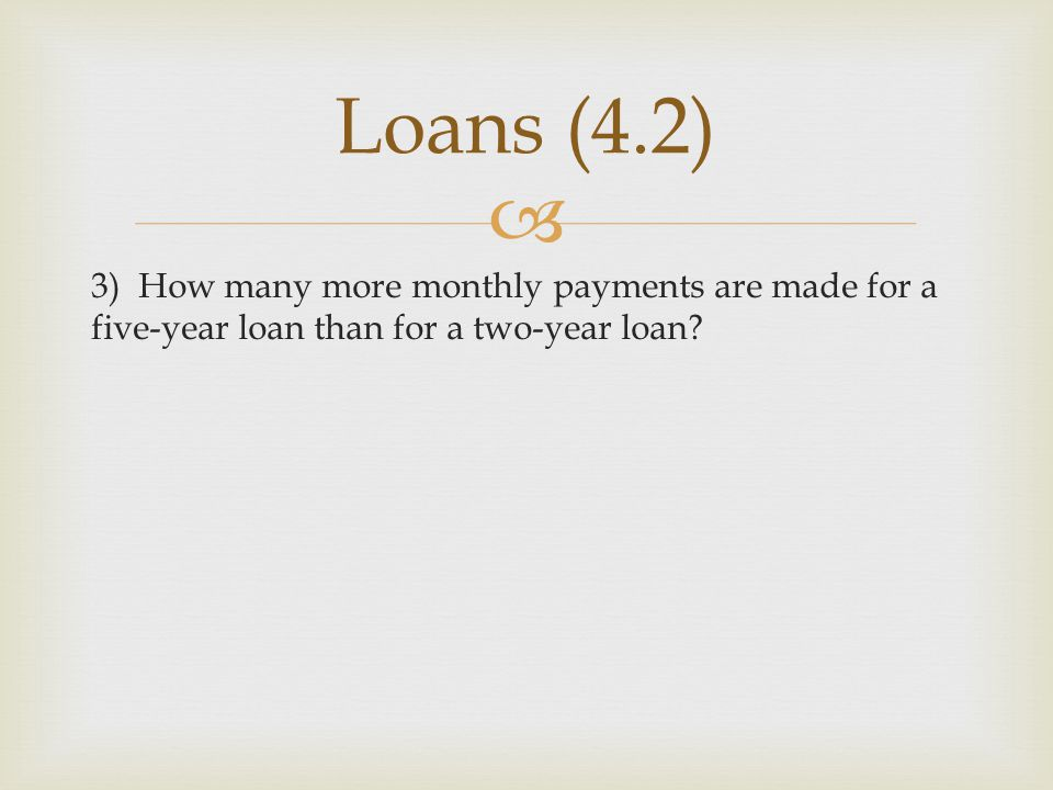 Loans (4.2) 3) How many more monthly payments are made for a five-year loan than for a two-year loan