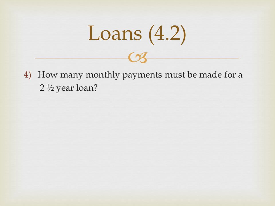 Loans (4.2) How many monthly payments must be made for a