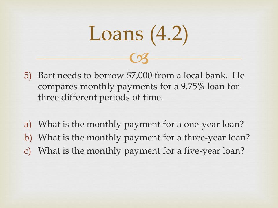 Loans (4.2) Bart needs to borrow $7,000 from a local bank. He compares monthly payments for a 9.75% loan for three different periods of time.