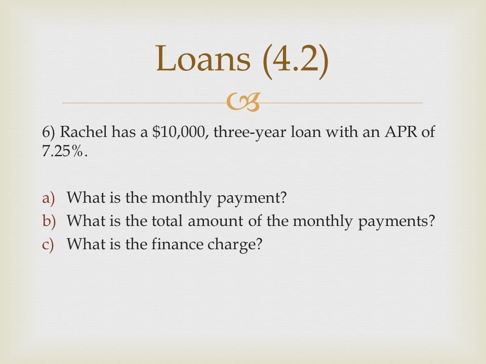 Loans (4.2) 6) Rachel has a $10,000, three-year loan with an APR of 7.25%. What is the monthly payment