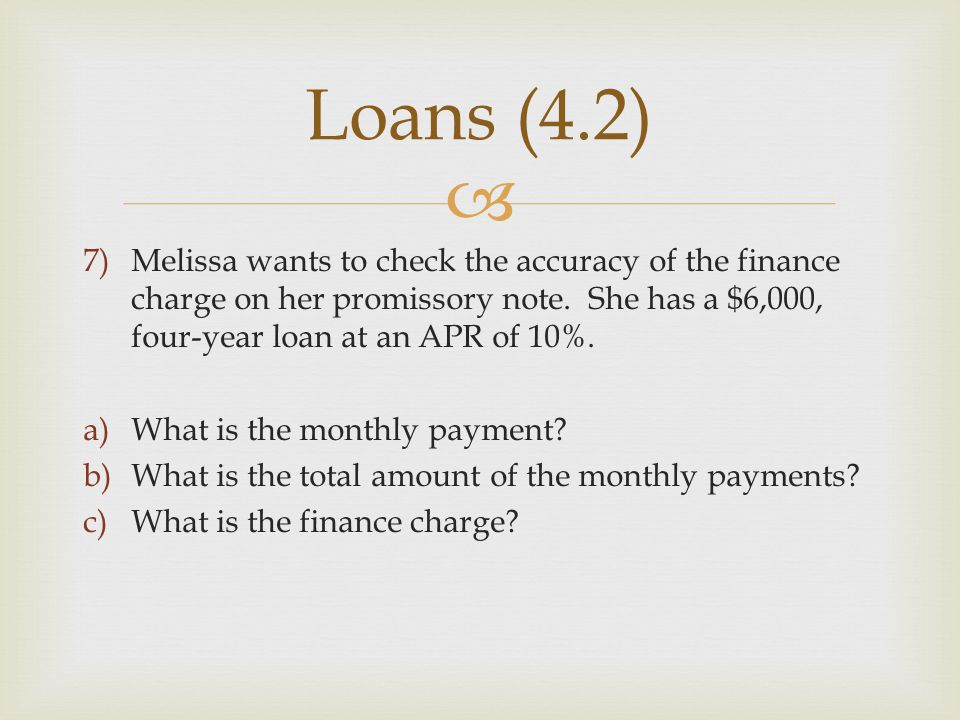 Loans (4.2) Melissa wants to check the accuracy of the finance charge on her promissory note. She has a $6,000, four-year loan at an APR of 10%.