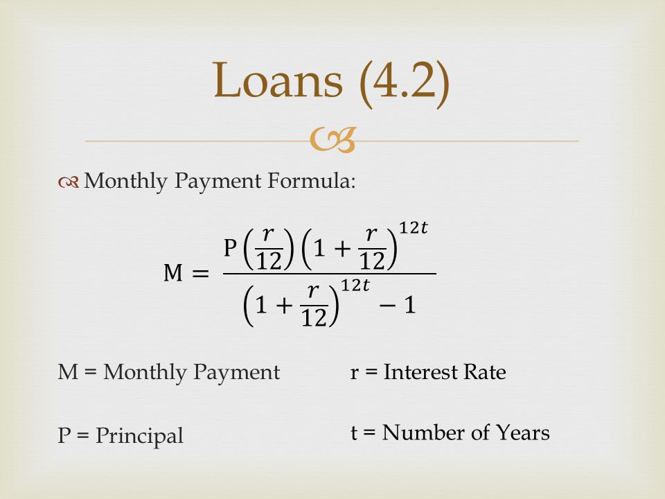 Loans (4.2) Monthly Payment Formula: M = Monthly Payment. P = Principal. M= P 𝑟 12 1+ 𝑟 12 12𝑡 1+ 𝑟 12 12𝑡 −1.