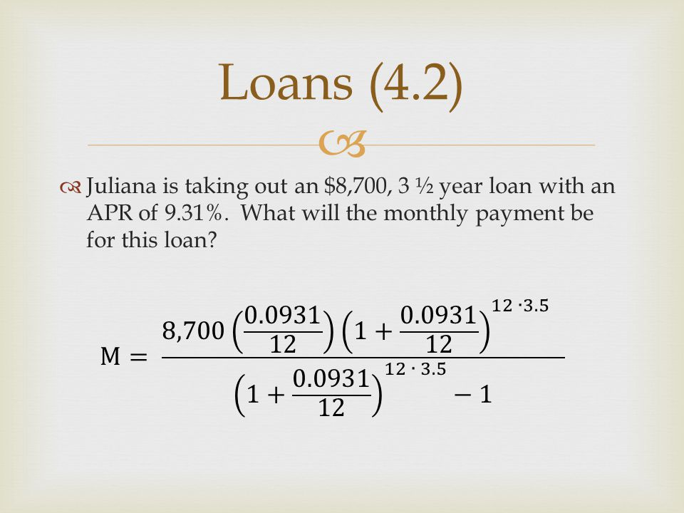 Loans (4.2) Juliana is taking out an $8,700, 3 ½ year loan with an APR of 9.31%. What will the monthly payment be for this loan