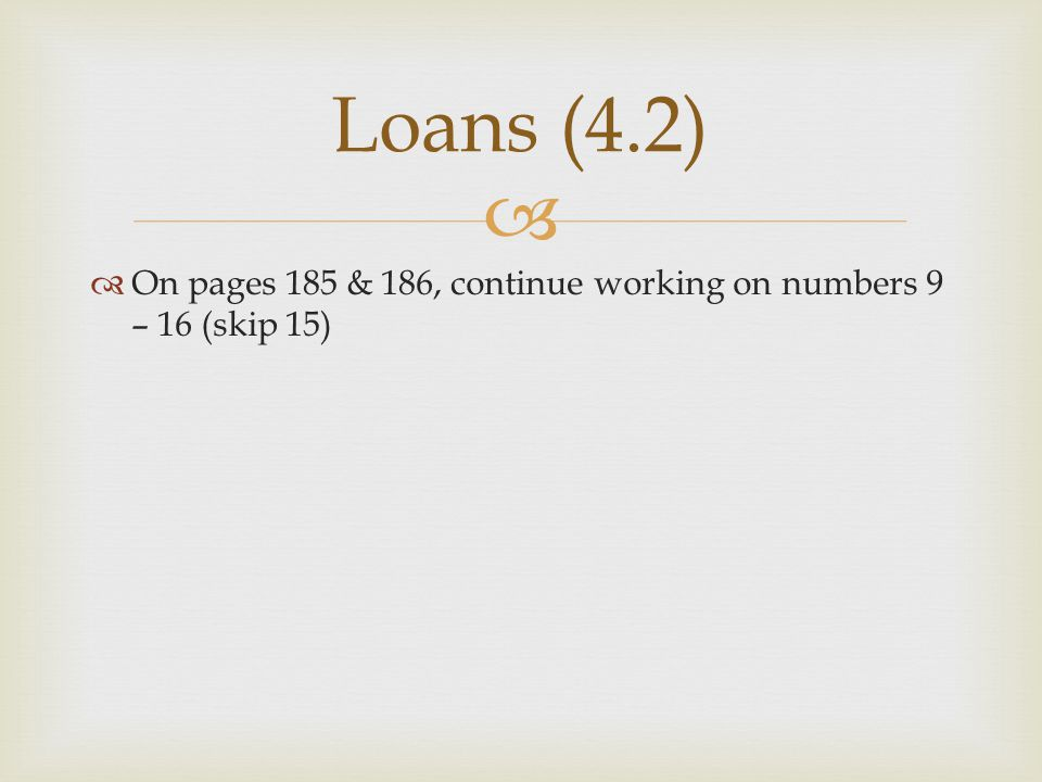 Loans (4.2) On pages 185 & 186, continue working on numbers 9 – 16 (skip 15)