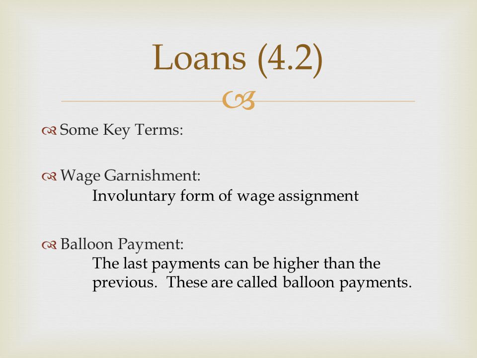 Loans (4.2) Some Key Terms: Wage Garnishment: Balloon Payment: