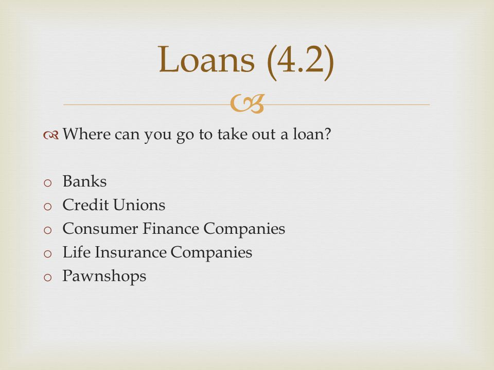 Loans (4.2) Where can you go to take out a loan Banks Credit Unions