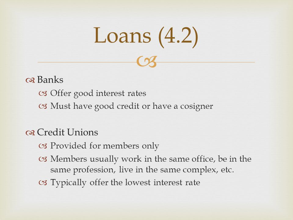 Loans (4.2) Banks Credit Unions Offer good interest rates
