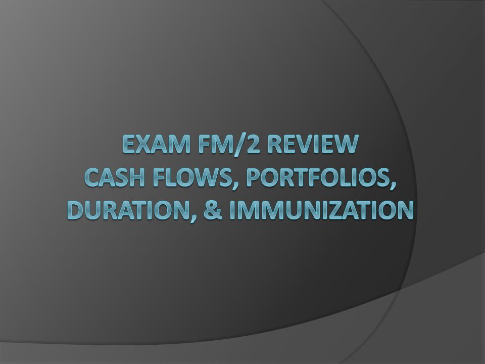 Exam FM/2 Review Cash Flows, portfolios, duration, & immunization