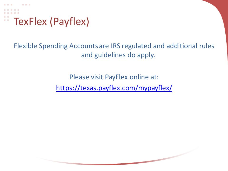 TexFlex (Payflex) Flexible Spending Accounts are IRS regulated and additional rules and guidelines do apply.