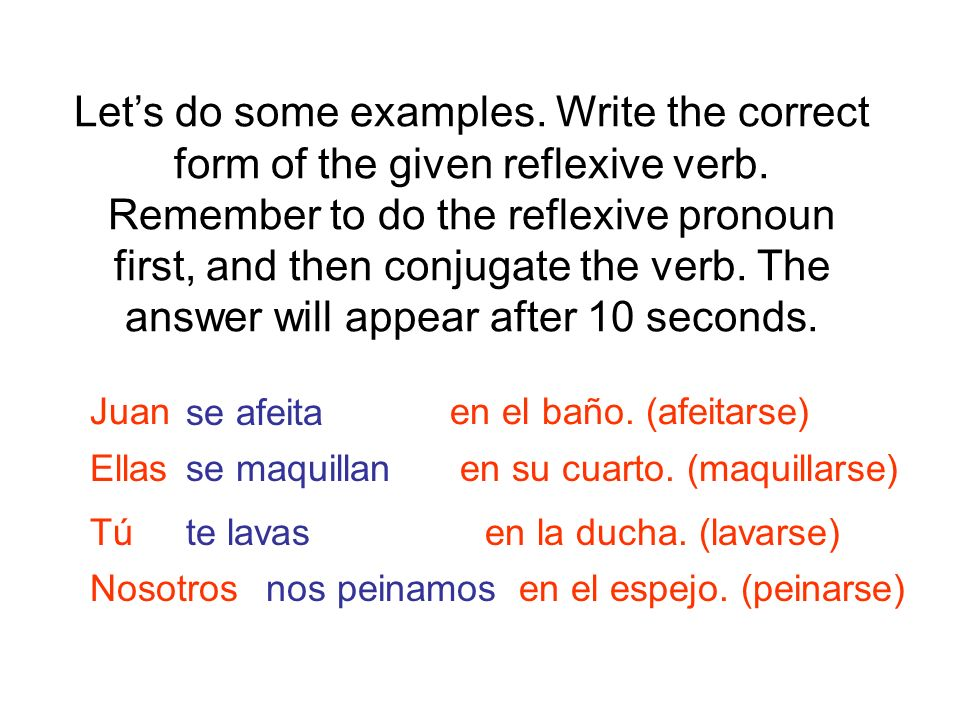 Let's do some examples. Write the correct form of the given reflexive verb. Remember to do the reflexive pronoun first, and then conjugate the verb. The answer will appear after 10 seconds.