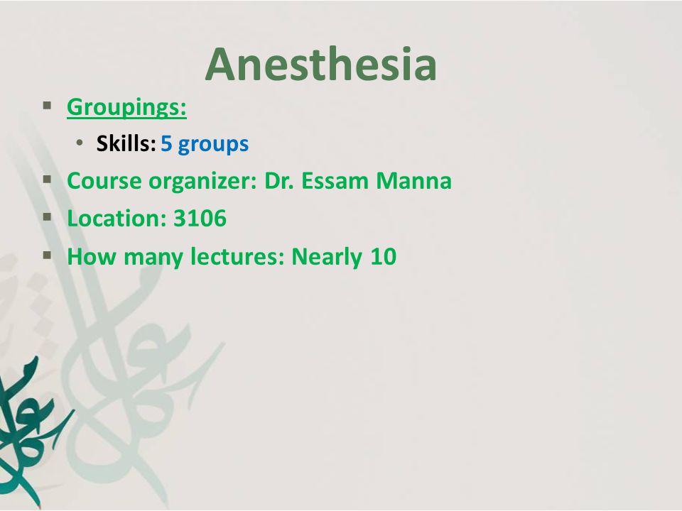 Anesthesia Groupings: Course organizer: Dr. Essam Manna Location: 3106