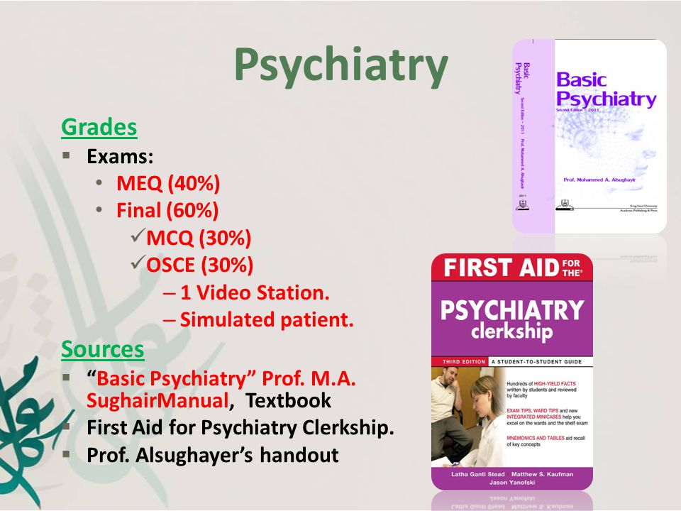 Psychiatry Grades Sources Exams: MEQ (40%) Final (60%) MCQ (30%)
