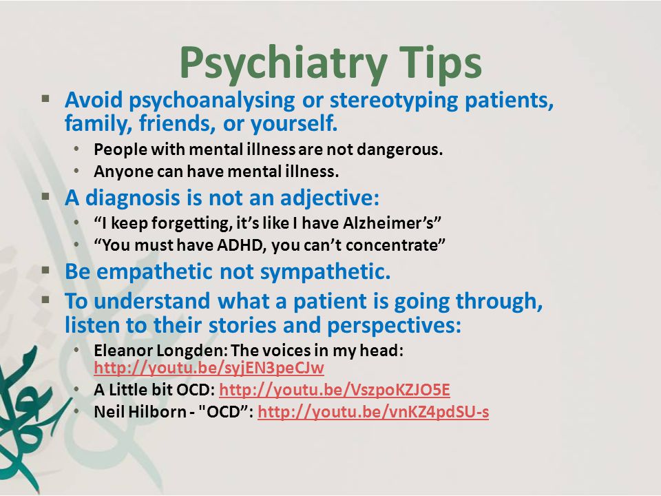 Psychiatry Tips Avoid psychoanalysing or stereotyping patients, family, friends, or yourself. People with mental illness are not dangerous.