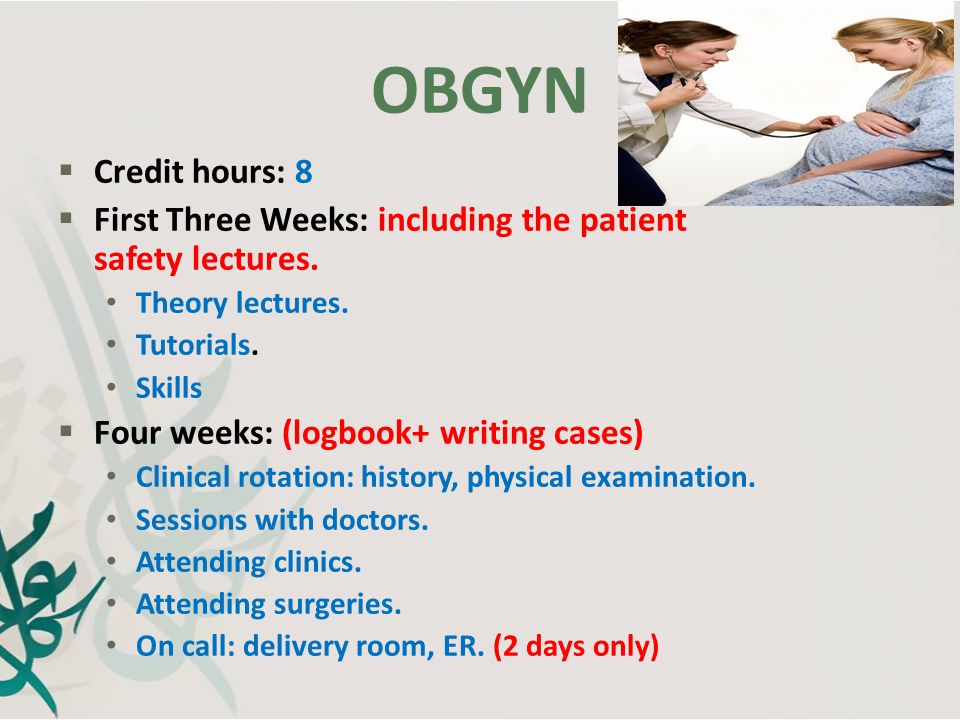 OBGYN Credit hours: 8. First Three Weeks: including the patient safety lectures. Theory lectures.