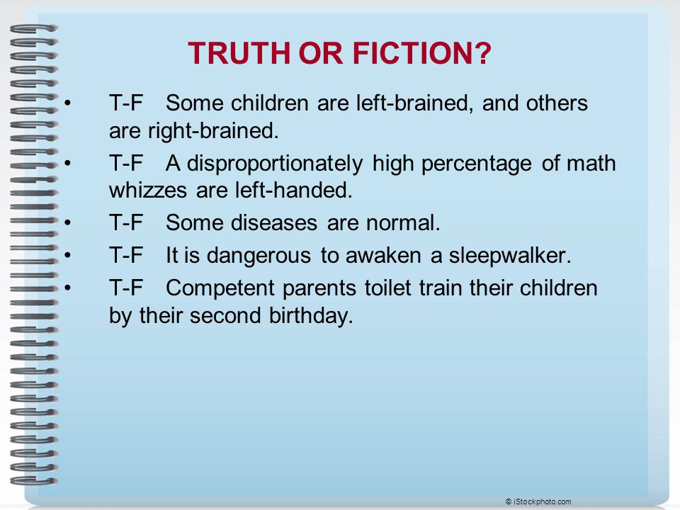 TRUTH OR FICTION T-F Some children are left-brained, and others are right-brained.