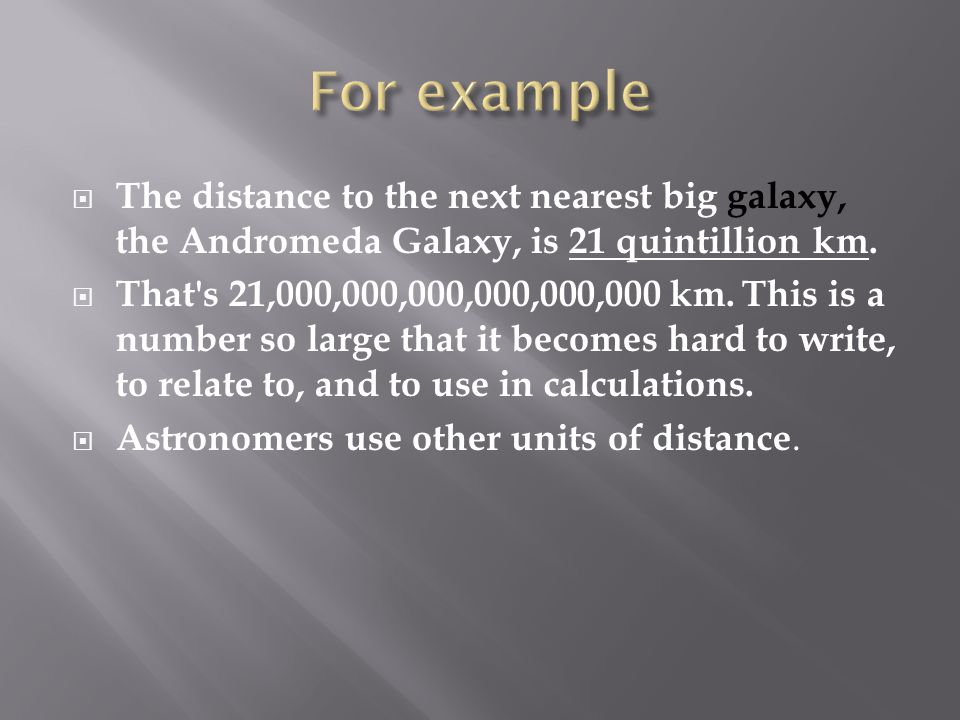 For example The distance to the next nearest big galaxy, the Andromeda Galaxy, is 21 quintillion km.