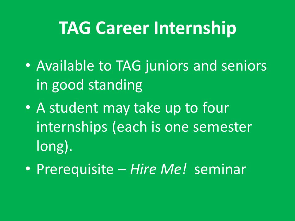 TAG Career Internship Available to TAG juniors and seniors in good standing. A student may take up to four internships (each is one semester long).