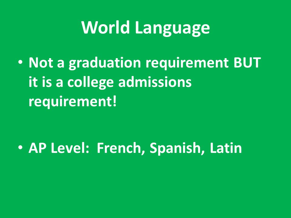World Language Not a graduation requirement BUT it is a college admissions requirement.