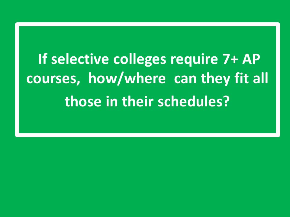If selective colleges require 7+ AP courses, how/where can they fit all those in their schedules