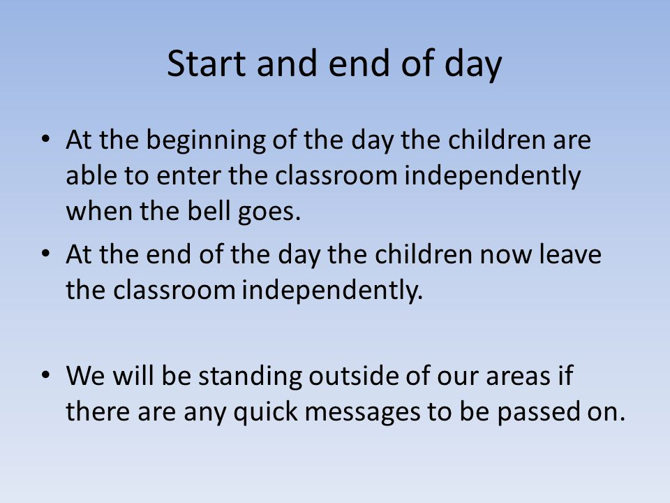 Start and end of day At the beginning of the day the children are able to enter the classroom independently when the bell goes.