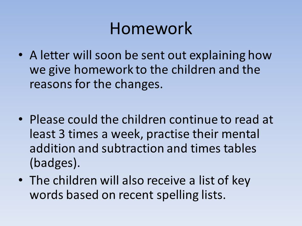 Homework A letter will soon be sent out explaining how we give homework to the children and the reasons for the changes.