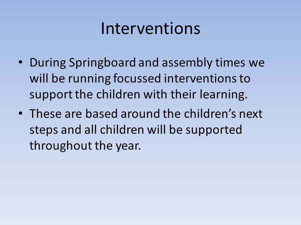 Interventions During Springboard and assembly times we will be running focussed interventions to support the children with their learning.
