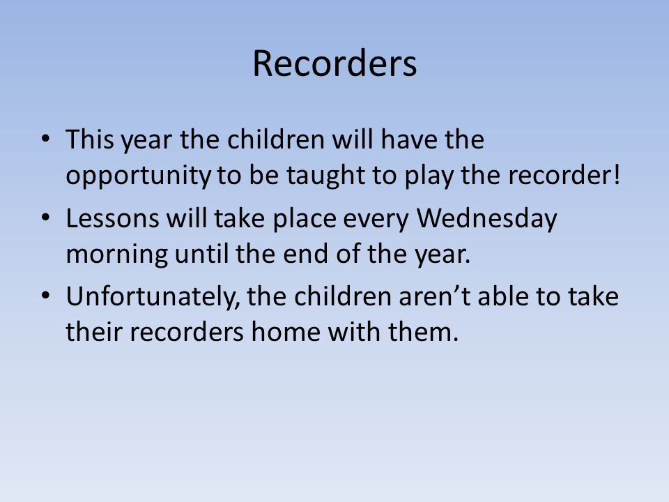 Recorders This year the children will have the opportunity to be taught to play the recorder!