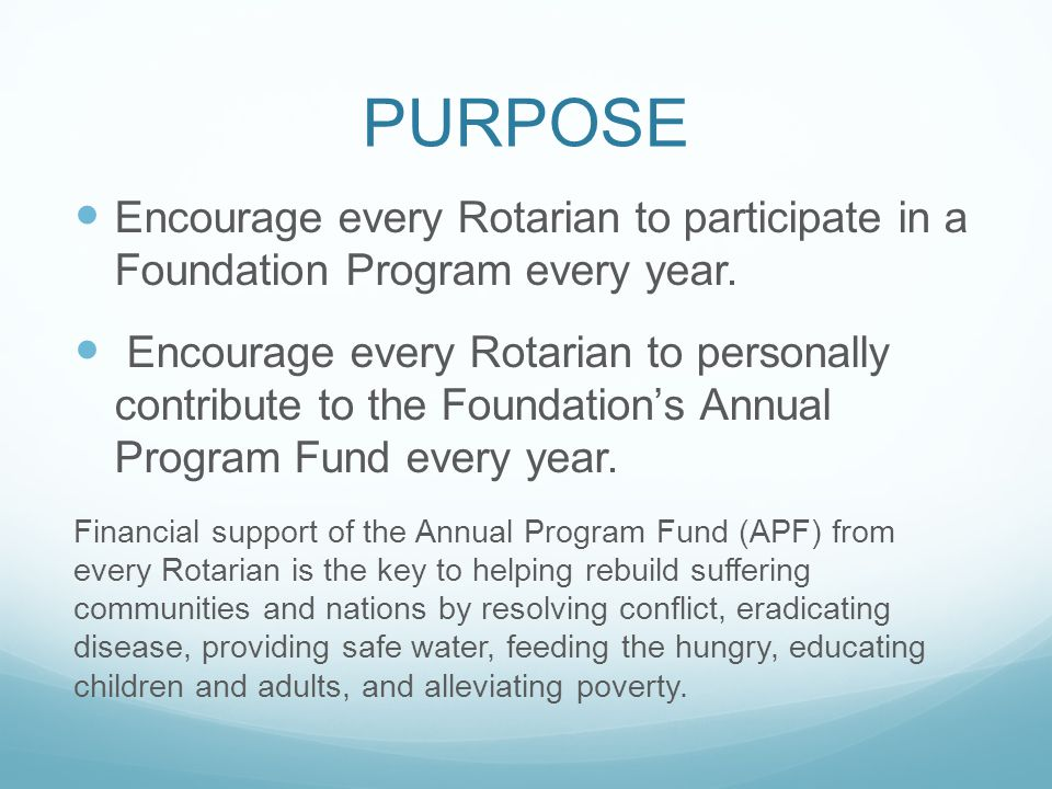 PURPOSE Encourage every Rotarian to participate in a Foundation Program every year.