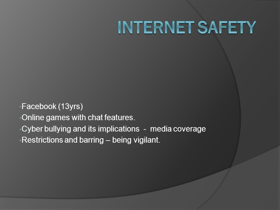 Internet safety Facebook (13yrs) Online games with chat features.