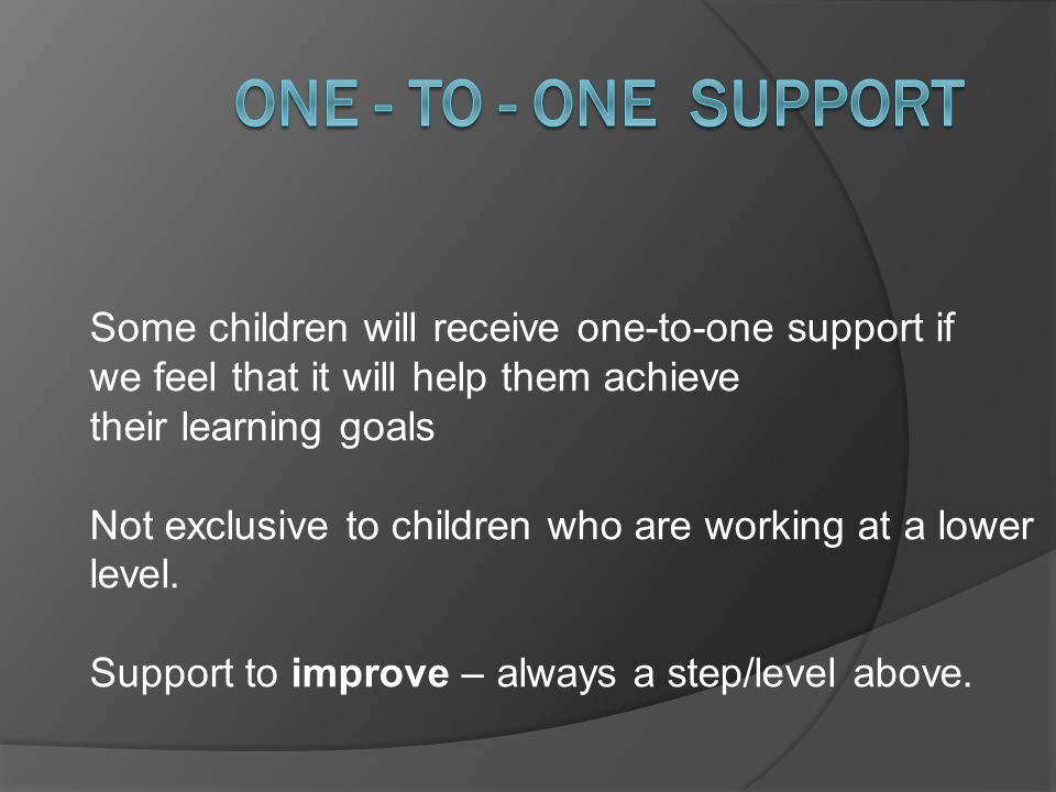 One - to - One support Some children will receive one-to-one support if. we feel that it will help them achieve.