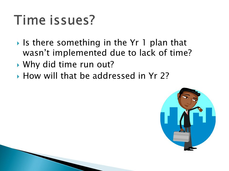 Time issues Is there something in the Yr 1 plan that wasn't implemented due to lack of time Why did time run out