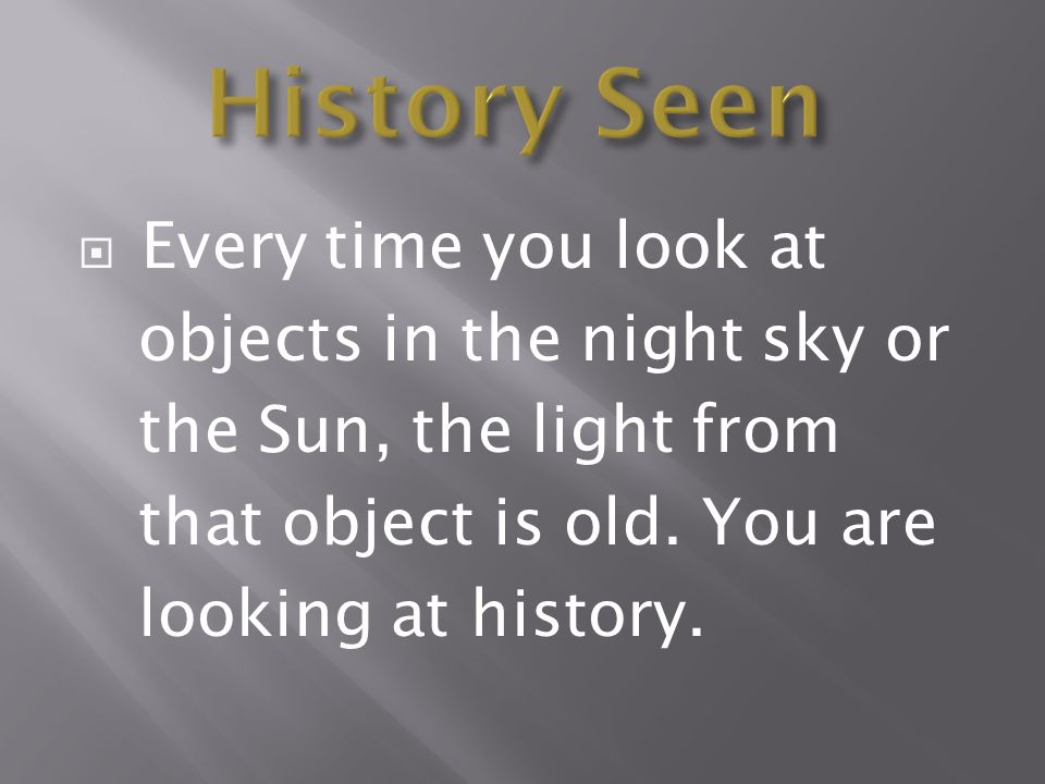 History Seen Every time you look at objects in the night sky or