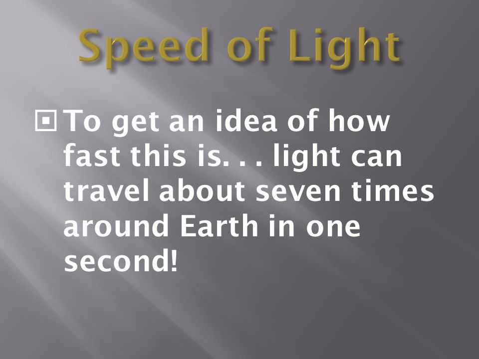 Speed of Light To get an idea of how fast this is. . . light can travel about seven times around Earth in one second!